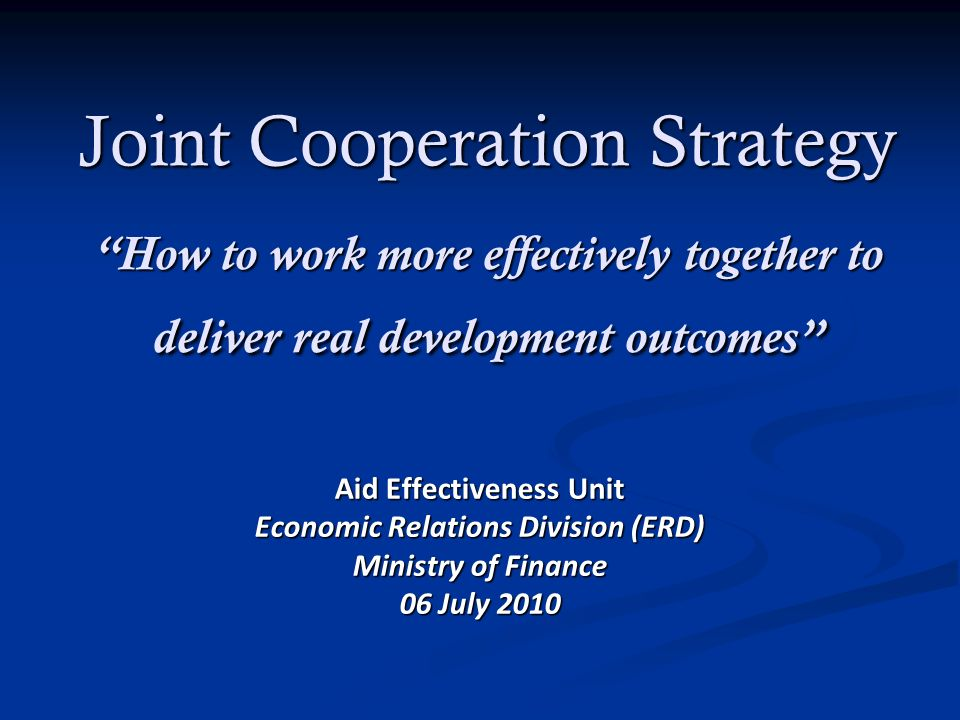 Joint Cooperation Strategy How to work more effectively together to deliver real development outcomes Aid Effectiveness Unit Economic Relations Division (ERD) Ministry of Finance 06 July 2010