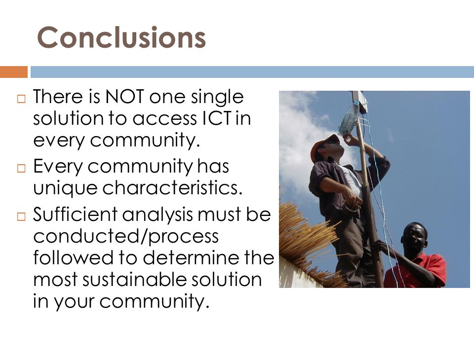 Conclusions There is NOT one single solution to access ICT in every community. Every community has unique characteristics. Sufficient analysis must be