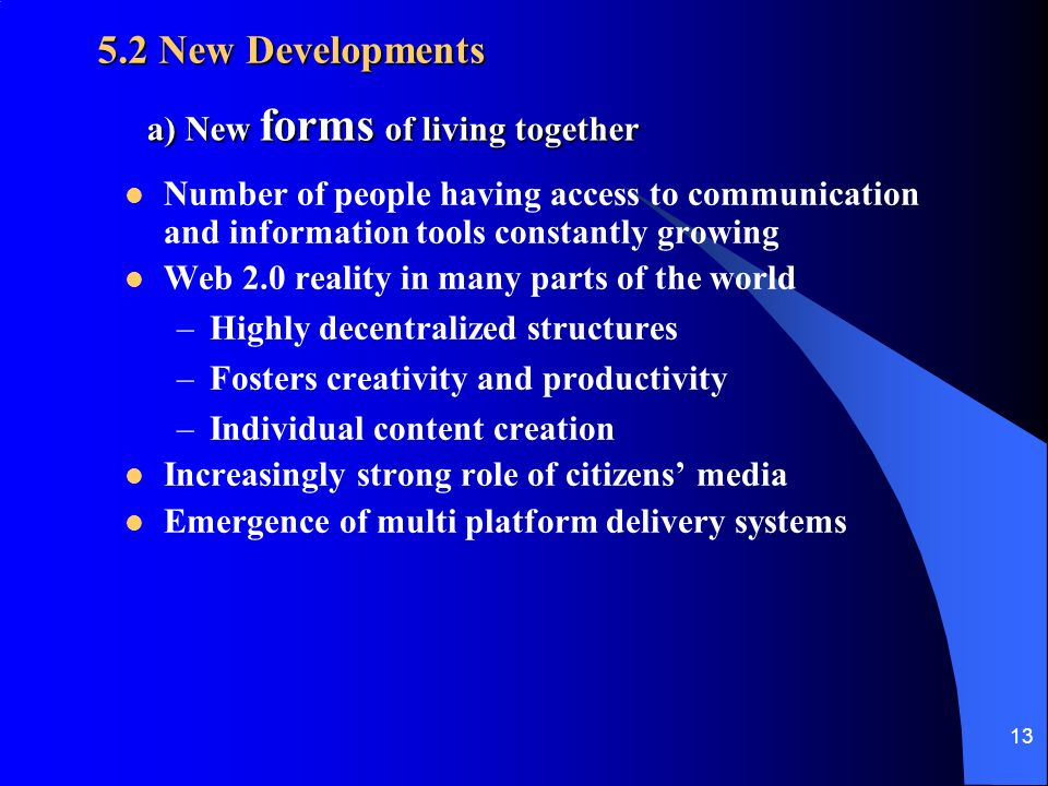 13 5.2 New Developments Number of people having access to communication and information tools constantly growing Web 2.0 reality in many parts of the world –Highly decentralized structures –Fosters creativity and productivity –Individual content creation Increasingly strong role of citizens media Emergence of multi platform delivery systems a) New forms of living together