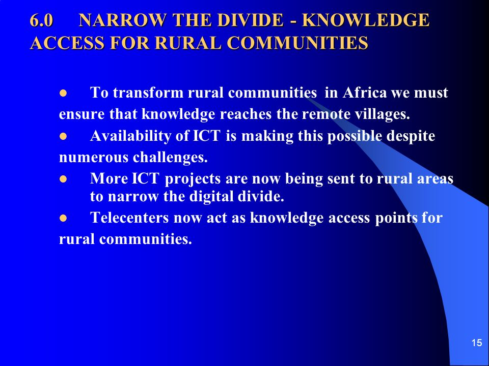 15 6.0NARROW THE DIVIDE - KNOWLEDGE ACCESS FOR RURAL COMMUNITIES To transform rural communities in Africa we must ensure that knowledge reaches the remote villages.