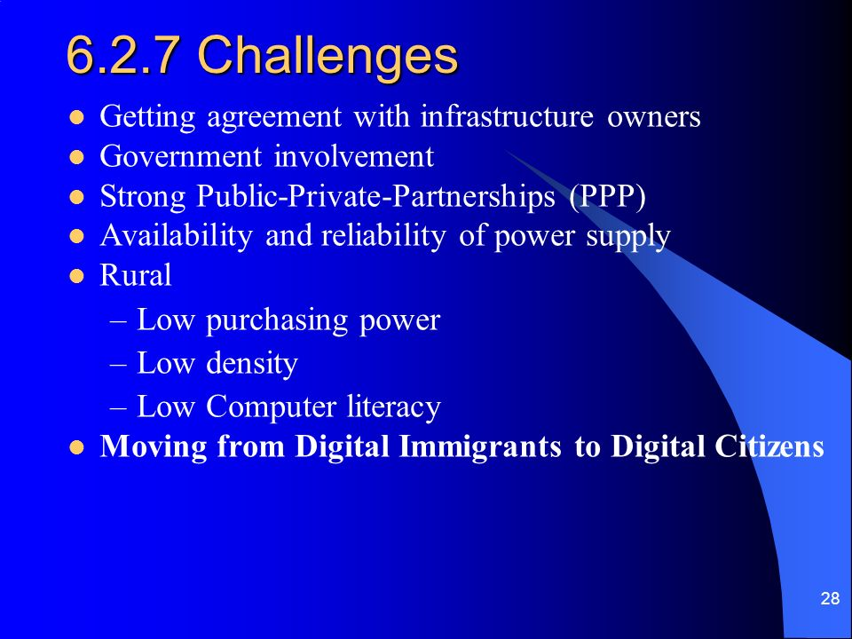 28 6.2.7 Challenges Getting agreement with infrastructure owners Government involvement Strong Public-Private-Partnerships (PPP) Availability and reliability of power supply Rural –Low purchasing power –Low density –Low Computer literacy Moving from Digital Immigrants to Digital Citizens