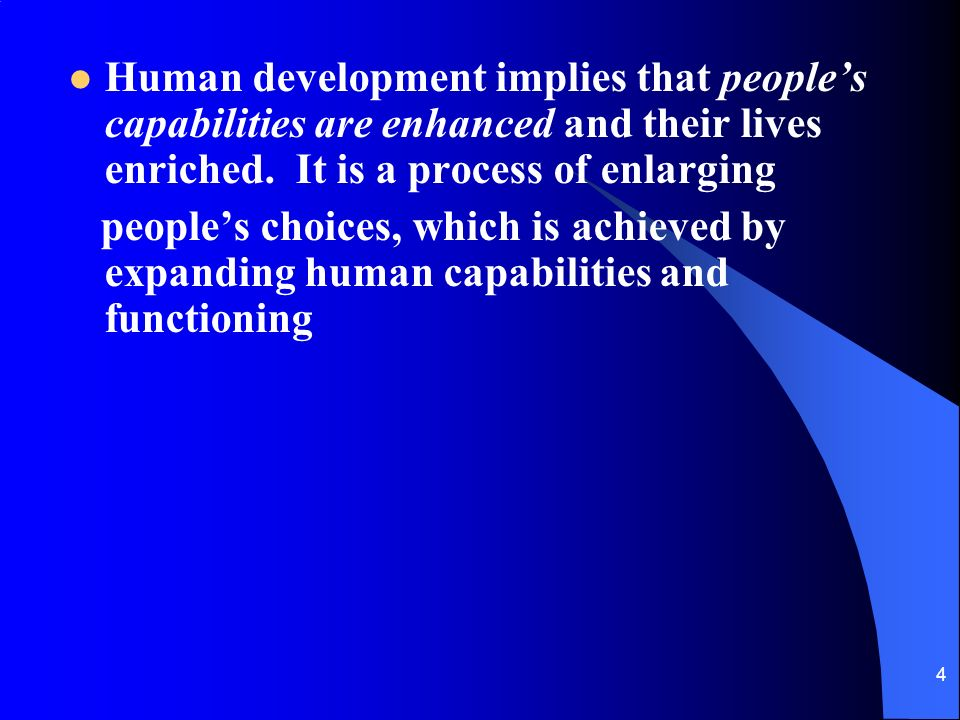 4 Human development implies that peoples capabilities are enhanced and their lives enriched.