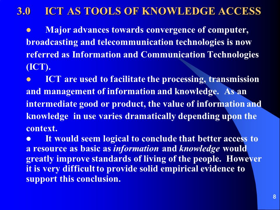 8 3.0ICT AS TOOLS OF KNOWLEDGE ACCESS Major advances towards convergence of computer, broadcasting and telecommunication technologies is now referred as Information and Communication Technologies (ICT).