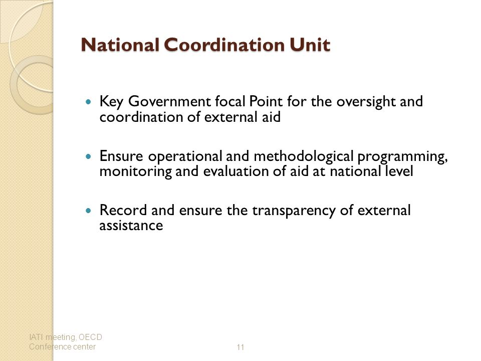 National Coordination Unit Key Government focal Point for the oversight and coordination of external aid Ensure operational and methodological programming, monitoring and evaluation of aid at national level Record and ensure the transparency of external assistance IATI meeting, OECD Conference center11