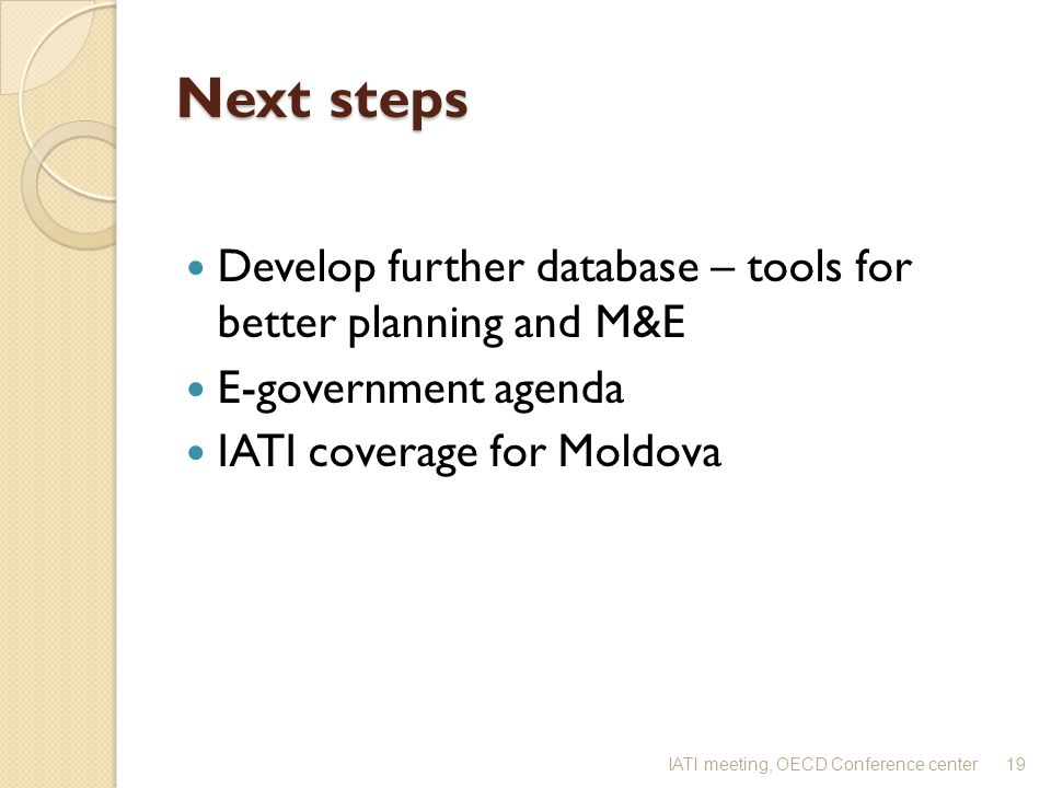 Next steps Develop further database – tools for better planning and M&E E-government agenda IATI coverage for Moldova 19IATI meeting, OECD Conference center