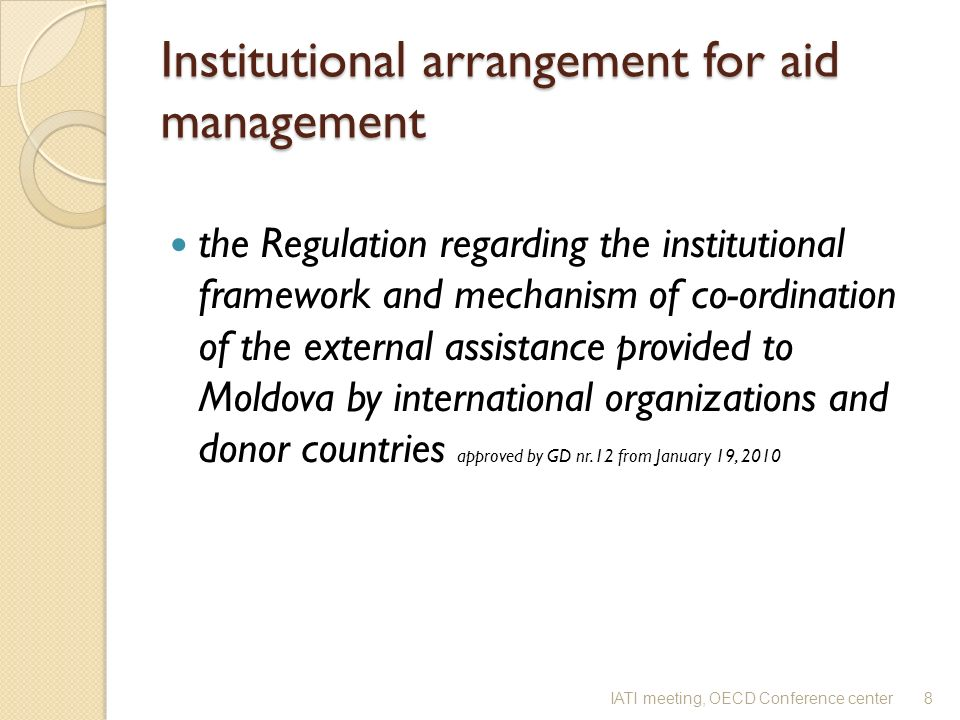 Institutional arrangement for aid management the Regulation regarding the institutional framework and mechanism of co-ordination of the external assistance provided to Moldova by international organizations and donor countries approved by GD nr.12 from January 19, 2010 8IATI meeting, OECD Conference center