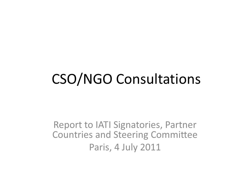 CSO/NGO Consultations Report to IATI Signatories, Partner Countries and Steering Committee Paris, 4 July 2011