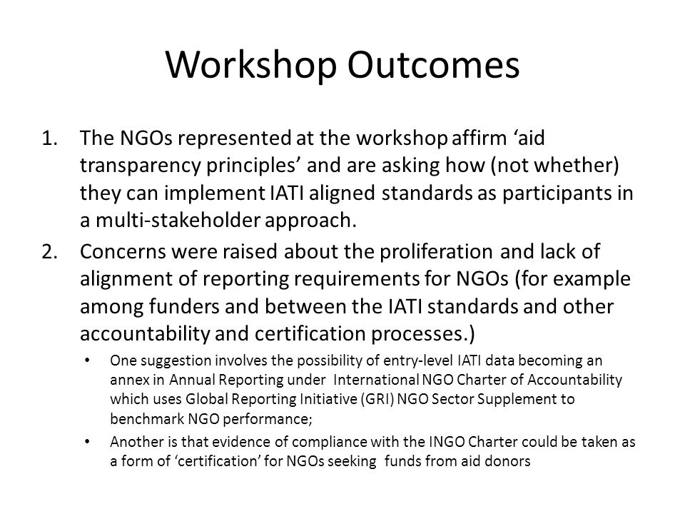 Workshop Outcomes 1.The NGOs represented at the workshop affirm aid transparency principles and are asking how (not whether) they can implement IATI aligned standards as participants in a multi-stakeholder approach.