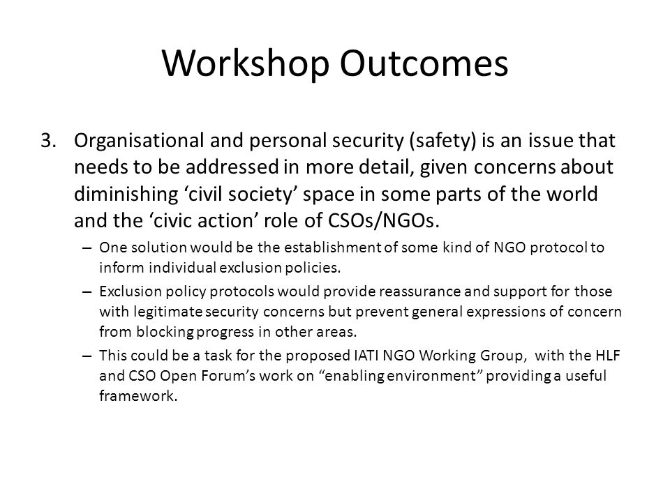 Workshop Outcomes 3.Organisational and personal security (safety) is an issue that needs to be addressed in more detail, given concerns about diminishing civil society space in some parts of the world and the civic action role of CSOs/NGOs.