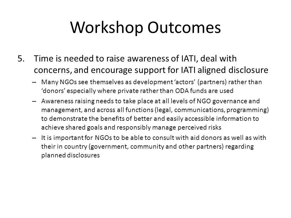Workshop Outcomes 5.Time is needed to raise awareness of IATI, deal with concerns, and encourage support for IATI aligned disclosure – Many NGOs see themselves as development actors (partners) rather than donors especially where private rather than ODA funds are used – Awareness raising needs to take place at all levels of NGO governance and management, and across all functions (legal, communications, programming) to demonstrate the benefits of better and easily accessible information to achieve shared goals and responsibly manage perceived risks – It is important for NGOs to be able to consult with aid donors as well as with their in country (government, community and other partners) regarding planned disclosures