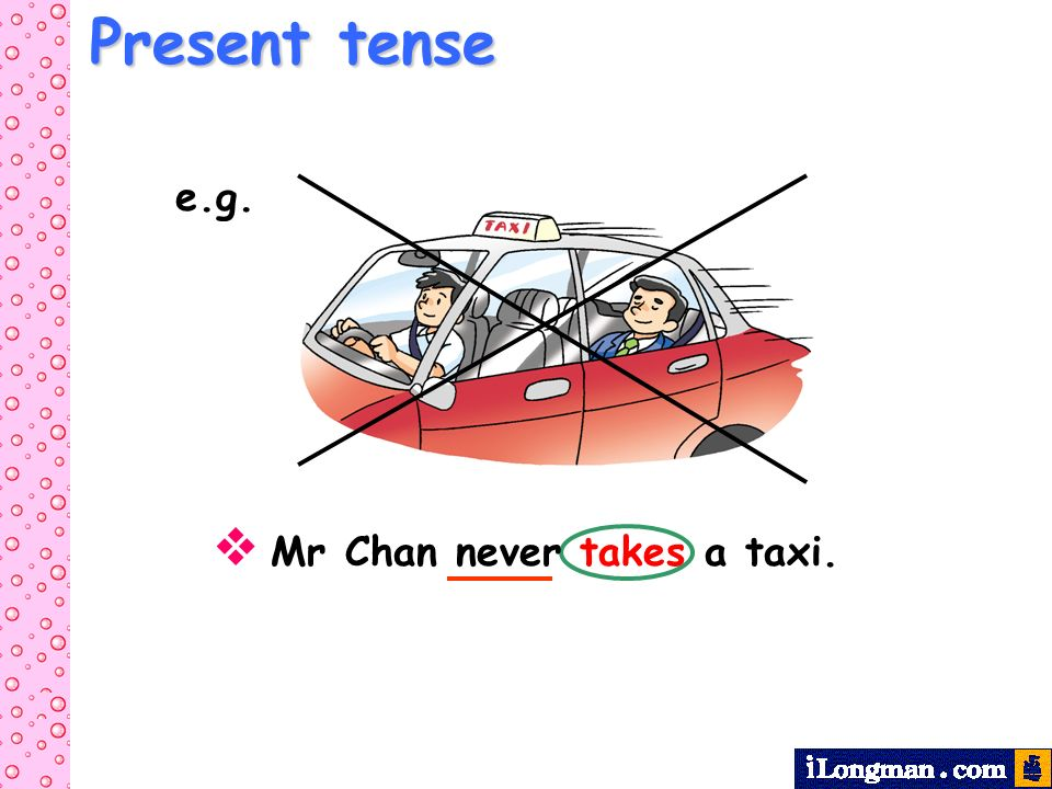 Mr Chan never takes a taxi. e.g.