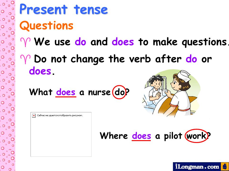 Present tense Questions We use do and does to make questions. Do not change the verb after do or does. What does a nurse do? Where does a pilot work?