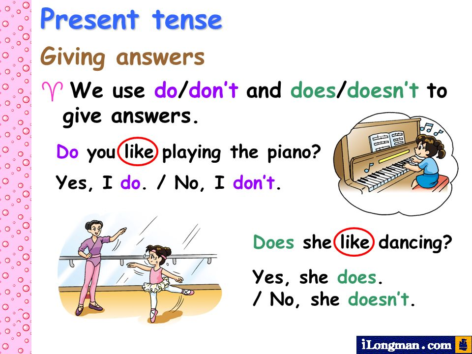 Present tense Giving answers We use do/dont and does/doesnt to give answers. Yes, I do. / No, I dont. Do you like playing the piano? Yes, she does. /