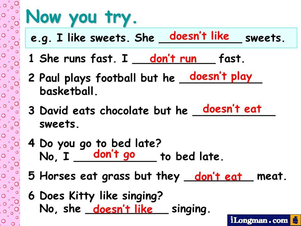 e.g. I like sweets. She ____________ sweets. 1 She runs fast. I ____________ fast. 2 Paul plays football but he ____________ basketball. 3 David eats