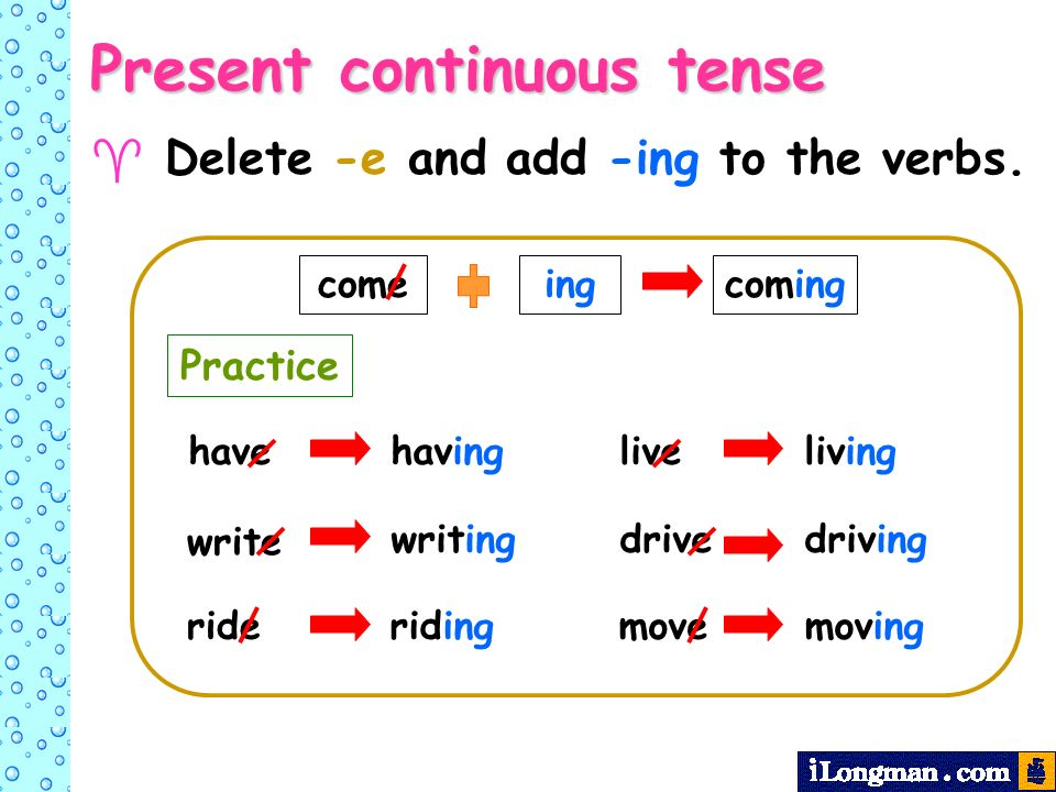 Delete -e and add -ing to the verbs. come ingcoming havehaving write writing rideriding liveliving drivedriving movemoving Present continuous tense Pr