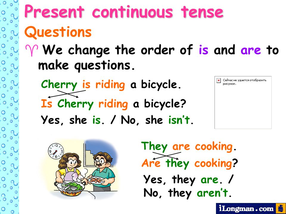 Present continuous tense Questions We change the order of is and are to make questions.