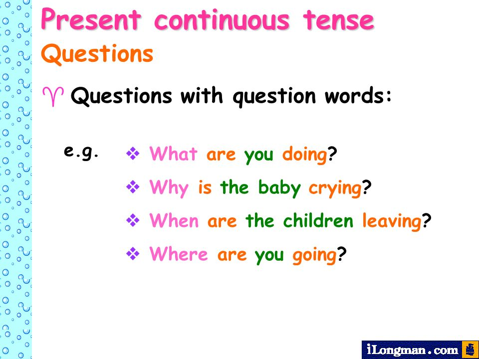 Present continuous tense Questions Questions with question words: What are you doing? Why is the baby crying? When are the children leaving? Where are