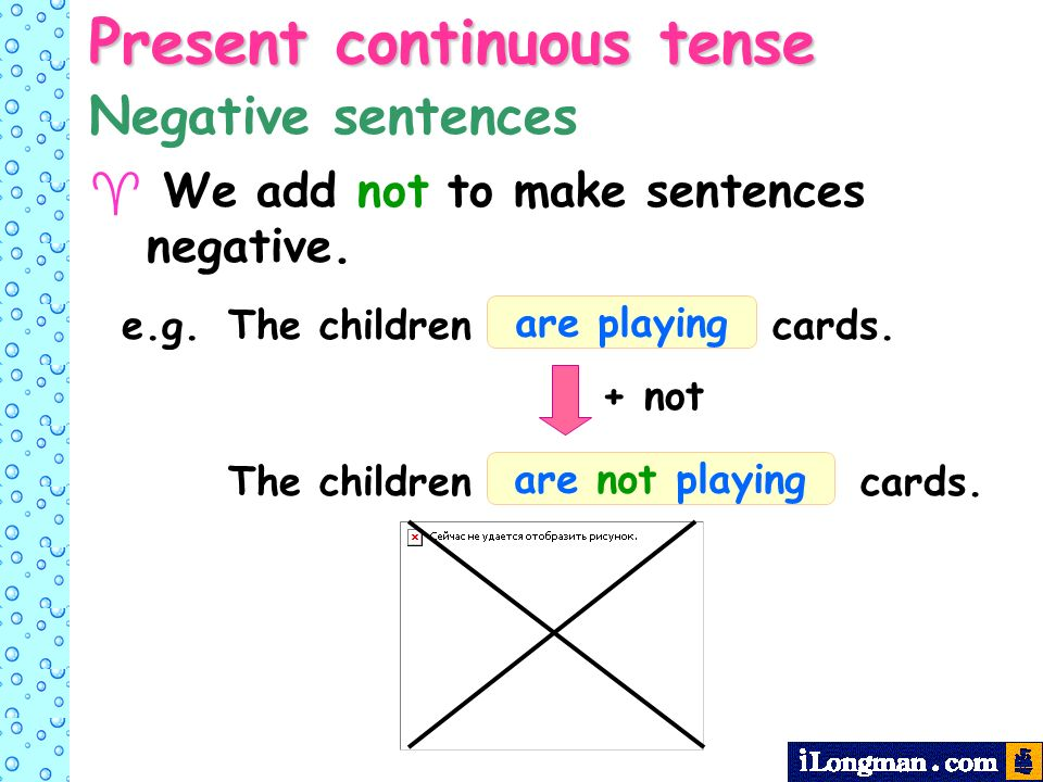Present continuous tense We add not to make sentences negative.