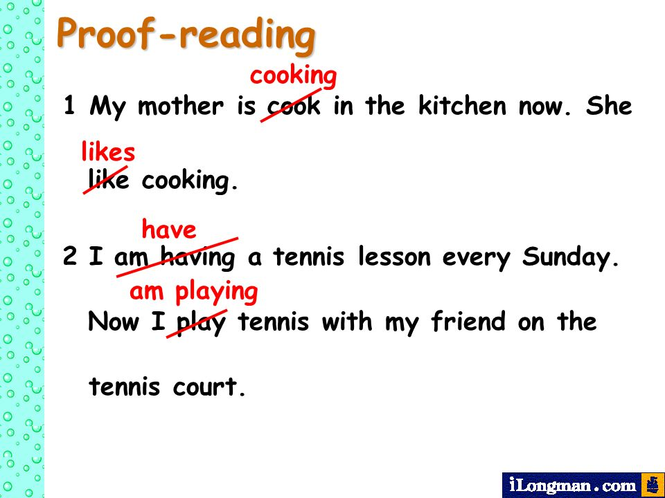 Proof-reading 1 My mother is cook in the kitchen now. She like cooking. 2 I am having a tennis lesson every Sunday. Now I play tennis with my friend o