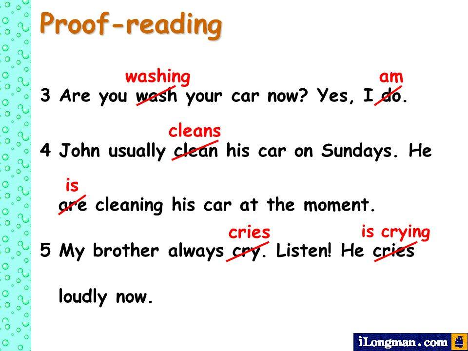 Proof-reading 3 Are you wash your car now? Yes, I do. 4 John usually clean his car on Sundays. He are cleaning his car at the moment. 5 My brother alw