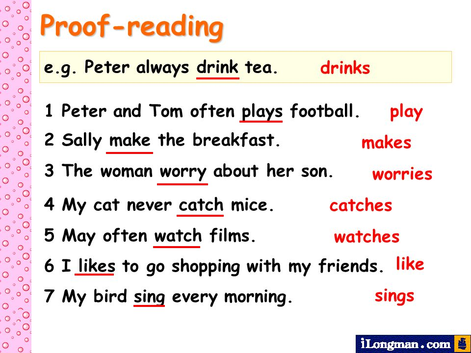 Proof-reading e.g. Peter always drink tea. drinks 1 Peter and Tom often plays football. 2 Sally make the breakfast. 3 The woman worry about her son. 4