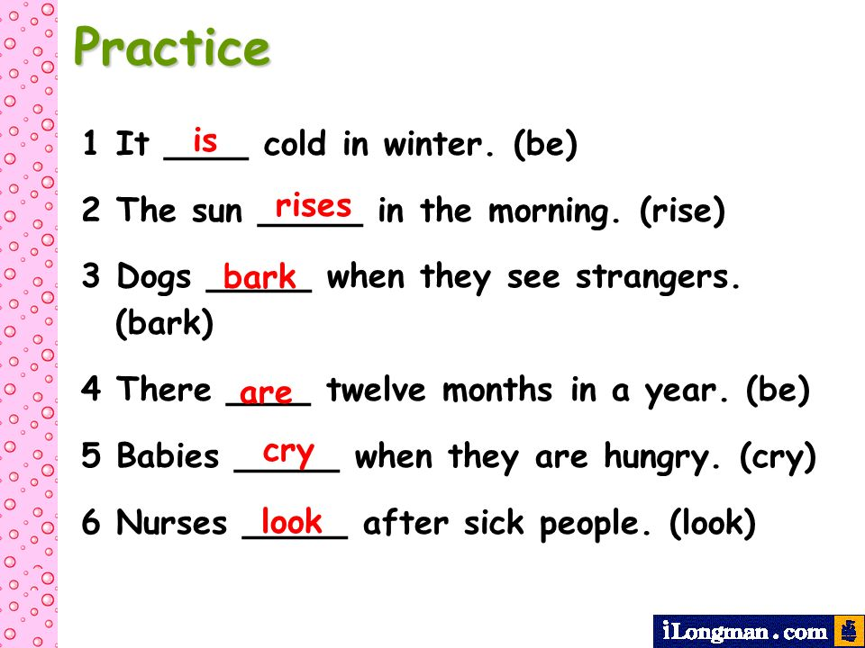 Practice 1 It ____ cold in winter. (be) 2 The sun _____ in the morning. (rise) 3 Dogs _____ when they see strangers. (bark) 4 There ____ twelve months