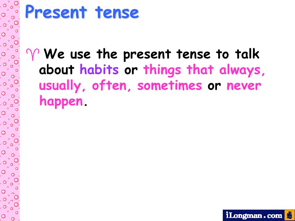 We use the present tense to talk about habits or things that always, usually, often, sometimes or never happen.