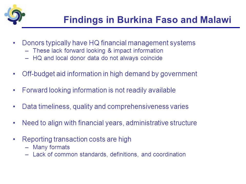 Findings in Burkina Faso and Malawi Donors typically have HQ financial management systems –These lack forward looking & impact information –HQ and local donor data do not always coincide Off-budget aid information in high demand by government Forward looking information is not readily available Data timeliness, quality and comprehensiveness varies Need to align with financial years, administrative structure Reporting transaction costs are high –Many formats –Lack of common standards, definitions, and coordination