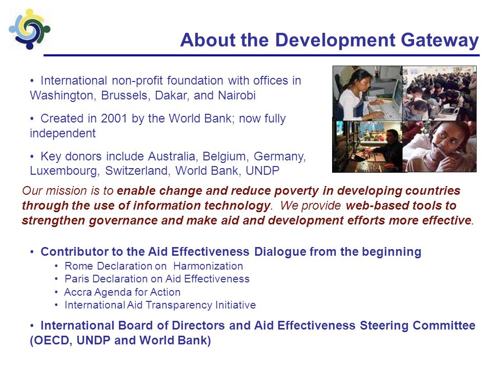 About the Development Gateway International non-profit foundation with offices in Washington, Brussels, Dakar, and Nairobi Created in 2001 by the World Bank; now fully independent Key donors include Australia, Belgium, Germany, Luxembourg, Switzerland, World Bank, UNDP Our mission is to enable change and reduce poverty in developing countries through the use of information technology.