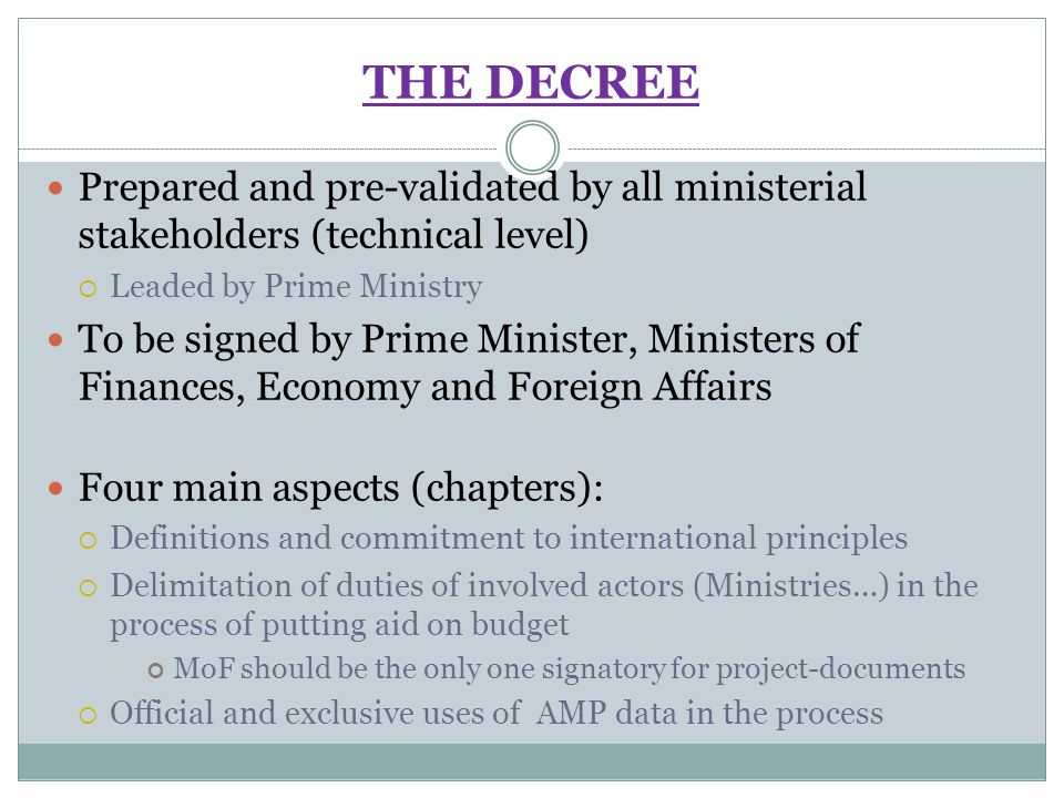 THE DECREE Prepared and pre-validated by all ministerial stakeholders (technical level) Leaded by Prime Ministry To be signed by Prime Minister, Ministers of Finances, Economy and Foreign Affairs Four main aspects (chapters): Definitions and commitment to international principles Delimitation of duties of involved actors (Ministries…) in the process of putting aid on budget MoF should be the only one signatory for project-documents Official and exclusive uses of AMP data in the process