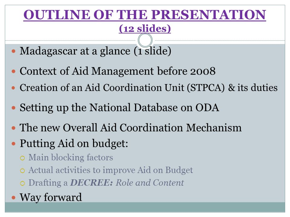 OUTLINE OF THE PRESENTATION (12 slides) Madagascar at a glance (1 slide) Context of Aid Management before 2008 Creation of an Aid Coordination Unit (STPCA) & its duties Setting up the National Database on ODA The new Overall Aid Coordination Mechanism Putting Aid on budget: Main blocking factors Actual activities to improve Aid on Budget Drafting a DECREE: Role and Content Way forward