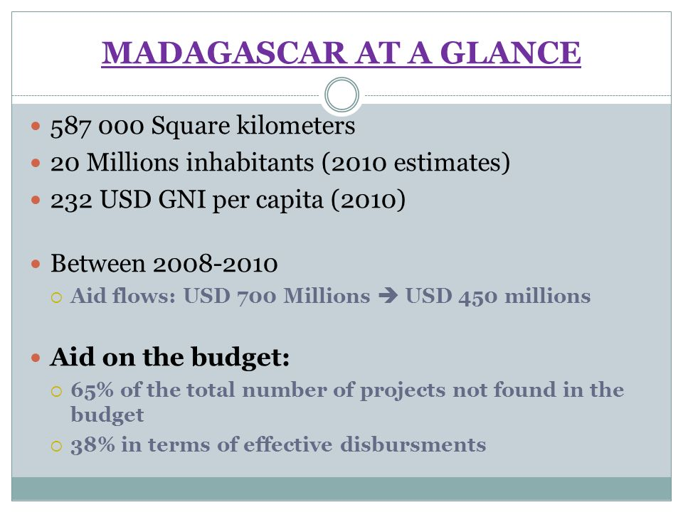 MADAGASCAR AT A GLANCE Square kilometers 20 Millions inhabitants (2010 estimates) 232 USD GNI per capita (2010) Between Aid flows: USD 700 Millions USD 450 millions Aid on the budget: 65% of the total number of projects not found in the budget 38% in terms of effective disbursments