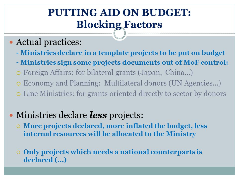 PUTTING AID ON BUDGET: Blocking Factors Actual practices: - Ministries declare in a template projects to be put on budget - Ministries sign some projects documents out of MoF control: Foreign Affairs: for bilateral grants (Japan, China…) Economy and Planning: Multilateral donors (UN Agencies…) Line Ministries: for grants oriented directly to sector by donors Ministries declare less projects: More projects declared, more inflated the budget, less internal resources will be allocated to the Ministry Only projects which needs a national counterparts is declared (…)