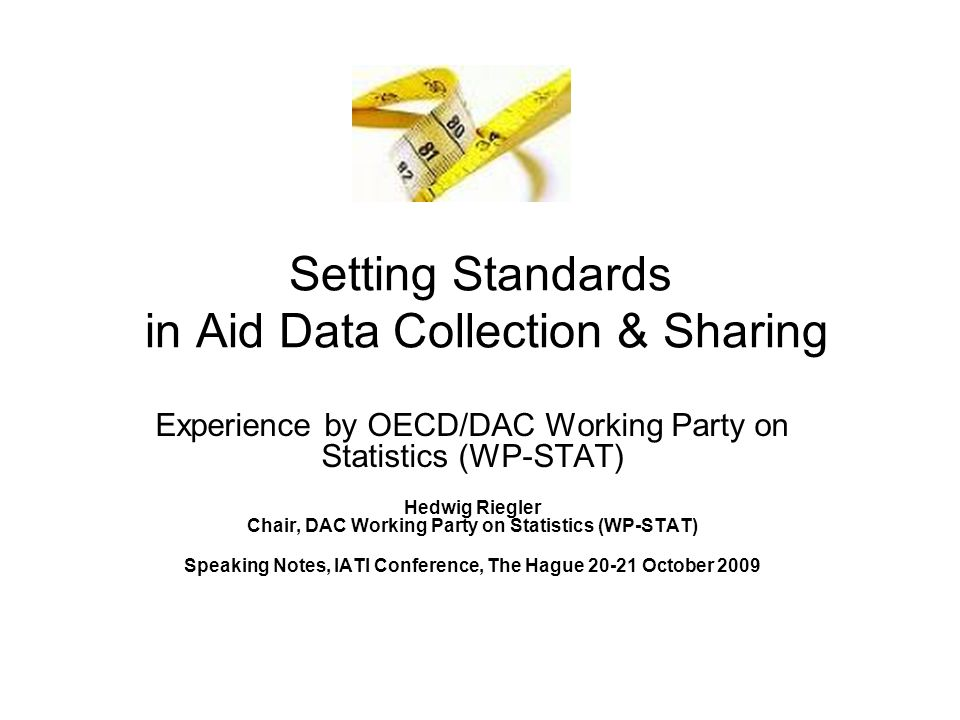 Setting Standards in Aid Data Collection & Sharing Experience by OECD/DAC Working Party on Statistics (WP-STAT) Hedwig Riegler Chair, DAC Working Party on Statistics (WP-STAT) Speaking Notes, IATI Conference, The Hague 20-21 October 2009