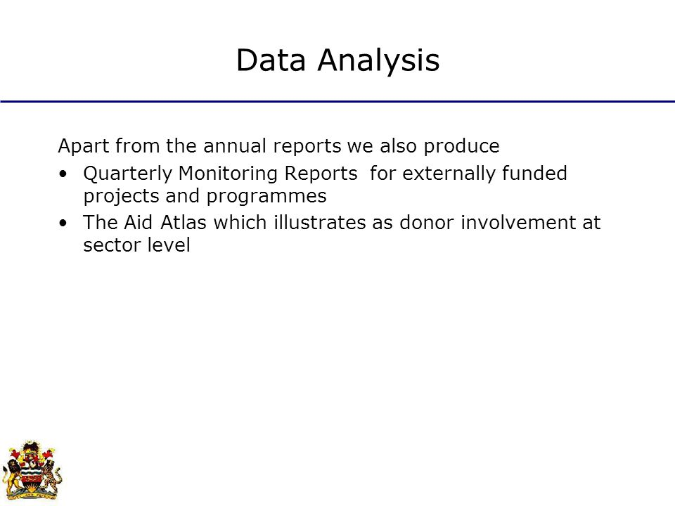 Data Analysis Apart from the annual reports we also produce Quarterly Monitoring Reports for externally funded projects and programmes The Aid Atlas which illustrates as donor involvement at sector level