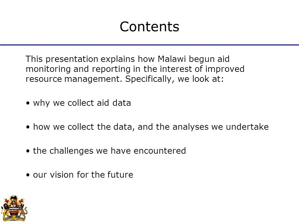 Contents This presentation explains how Malawi begun aid monitoring and reporting in the interest of improved resource management.