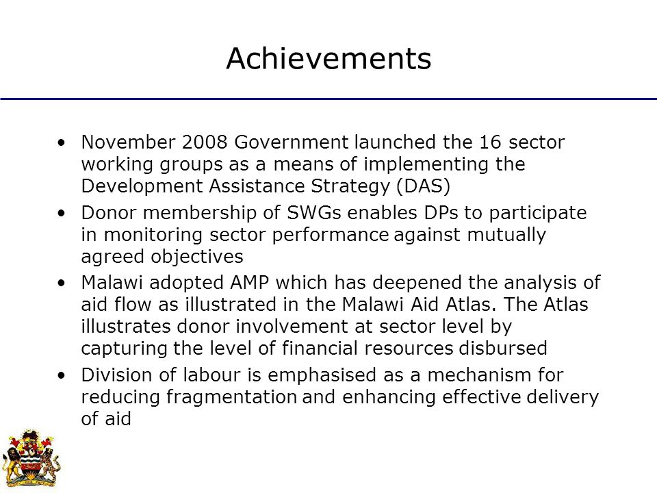 Achievements November 2008 Government launched the 16 sector working groups as a means of implementing the Development Assistance Strategy (DAS) Donor membership of SWGs enables DPs to participate in monitoring sector performance against mutually agreed objectives Malawi adopted AMP which has deepened the analysis of aid flow as illustrated in the Malawi Aid Atlas.