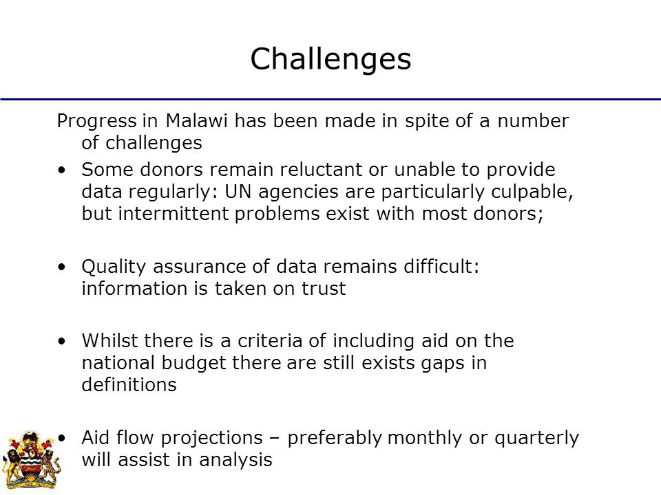Challenges Progress in Malawi has been made in spite of a number of challenges Some donors remain reluctant or unable to provide data regularly: UN agencies are particularly culpable, but intermittent problems exist with most donors; Quality assurance of data remains difficult: information is taken on trust Whilst there is a criteria of including aid on the national budget there are still exists gaps in definitions Aid flow projections – preferably monthly or quarterly will assist in analysis