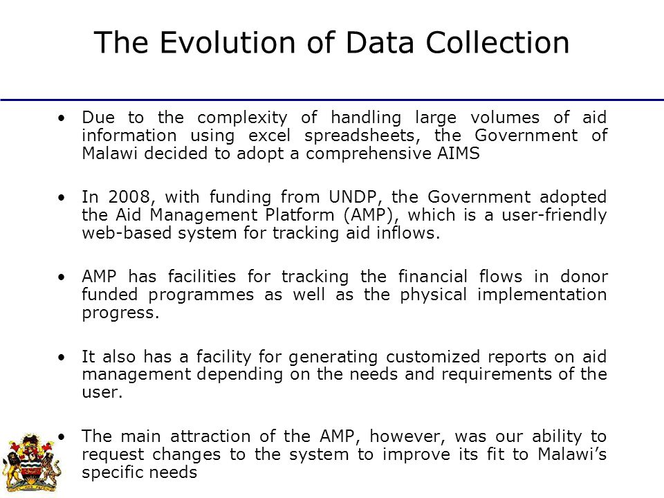 The Evolution of Data Collection Due to the complexity of handling large volumes of aid information using excel spreadsheets, the Government of Malawi decided to adopt a comprehensive AIMS In 2008, with funding from UNDP, the Government adopted the Aid Management Platform (AMP), which is a user-friendly web-based system for tracking aid inflows.