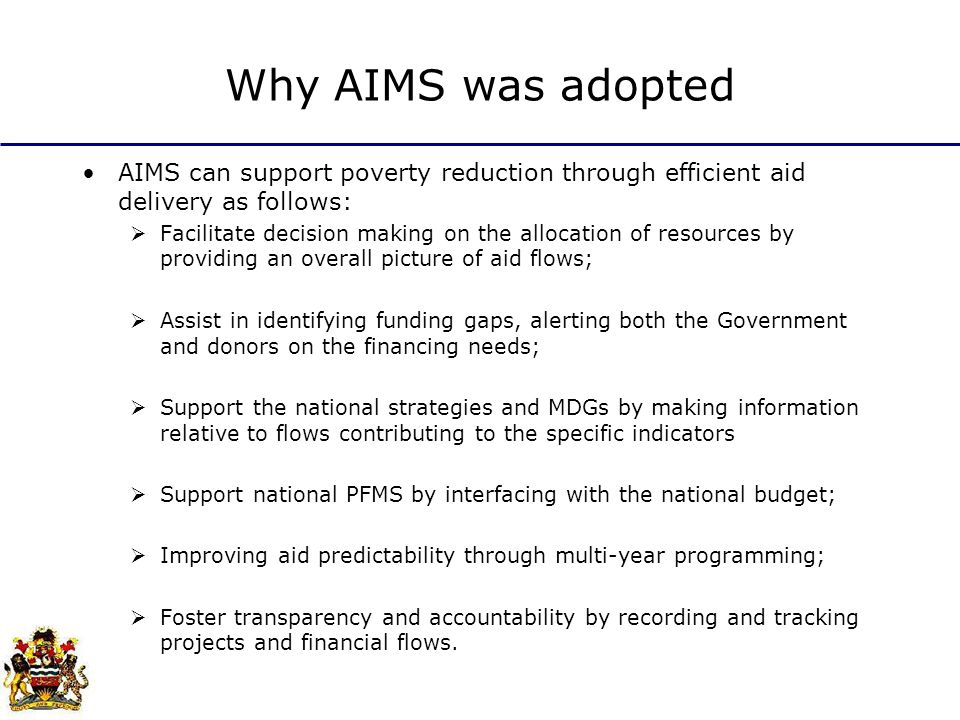 Why AIMS was adopted AIMS can support poverty reduction through efficient aid delivery as follows: Facilitate decision making on the allocation of resources by providing an overall picture of aid flows; Assist in identifying funding gaps, alerting both the Government and donors on the financing needs; Support the national strategies and MDGs by making information relative to flows contributing to the specific indicators Support national PFMS by interfacing with the national budget; Improving aid predictability through multi-year programming; Foster transparency and accountability by recording and tracking projects and financial flows.