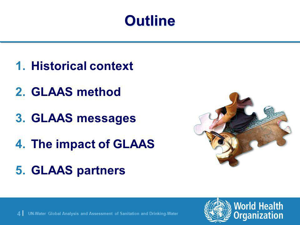 UN-Water Global Analysis and Assessment of Sanitation and Drinking-Water 4 |4 | Outline 1.Historical context 2.GLAAS method 3.GLAAS messages 4.The imp