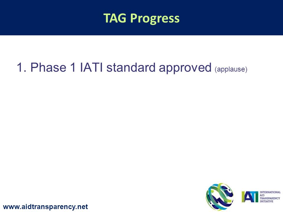 1.Phase 1 IATI standard approved (applause) TAG Progress www.aidtransparency.net