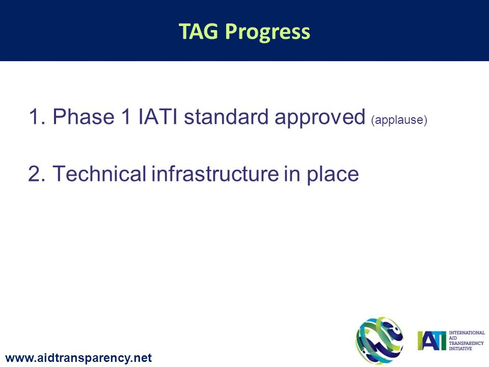 1.Phase 1 IATI standard approved (applause) 2.Technical infrastructure in place TAG Progress www.aidtransparency.net
