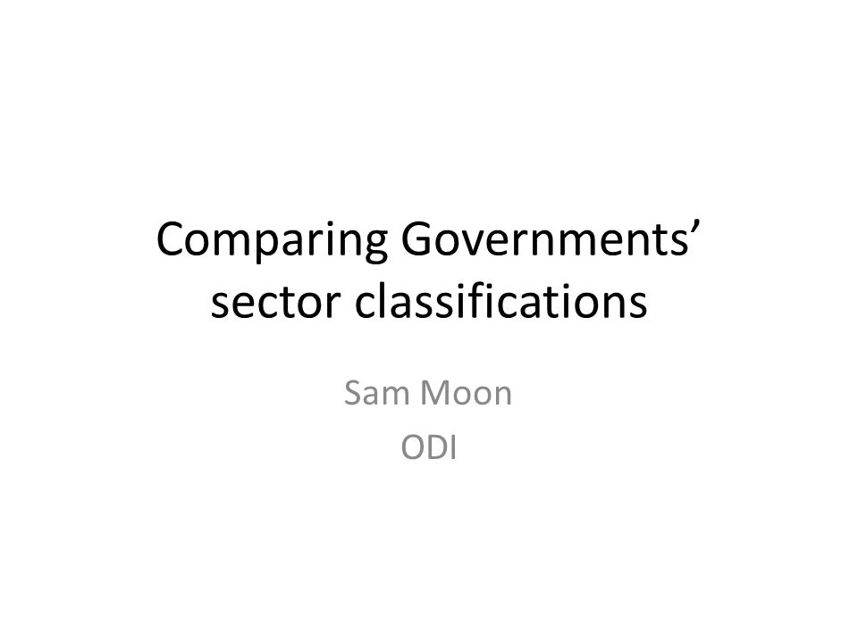 Comparing Governments sector classifications Sam Moon ODI