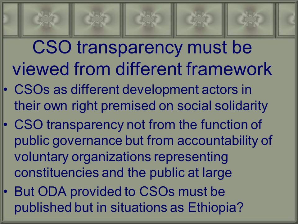CSO transparency must be viewed from different framework CSOs as different development actors in their own right premised on social solidarity CSO transparency not from the function of public governance but from accountability of voluntary organizations representing constituencies and the public at large But ODA provided to CSOs must be published but in situations as Ethiopia
