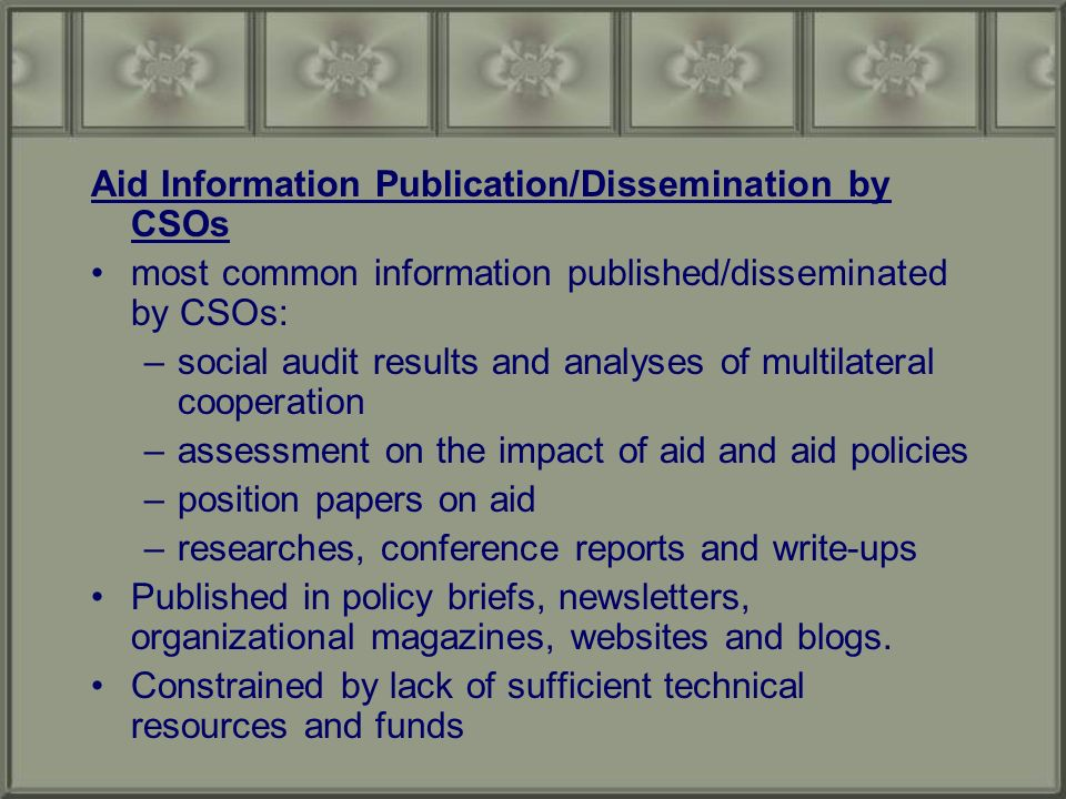 Aid Information Publication/Dissemination by CSOs most common information published/disseminated by CSOs: –social audit results and analyses of multilateral cooperation –assessment on the impact of aid and aid policies –position papers on aid –researches, conference reports and write-ups Published in policy briefs, newsletters, organizational magazines, websites and blogs.