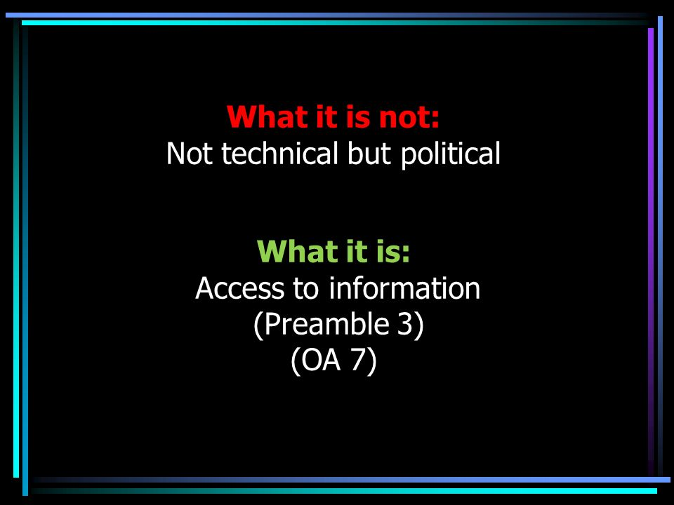 What it is not: Not technical but political What it is: Access to information (Preamble 3) (OA 7)