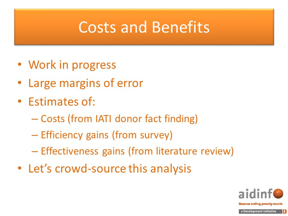 Costs and Benefits Work in progress Large margins of error Estimates of: – Costs (from IATI donor fact finding) – Efficiency gains (from survey) – Effectiveness gains (from literature review) Lets crowd-source this analysis