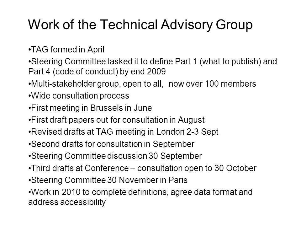 Work of the Technical Advisory Group TAG formed in April Steering Committee tasked it to define Part 1 (what to publish) and Part 4 (code of conduct) by end 2009 Multi-stakeholder group, open to all, now over 100 members Wide consultation process First meeting in Brussels in June First draft papers out for consultation in August Revised drafts at TAG meeting in London 2-3 Sept Second drafts for consultation in September Steering Committee discussion 30 September Third drafts at Conference – consultation open to 30 October Steering Committee 30 November in Paris Work in 2010 to complete definitions, agree data format and address accessibility
