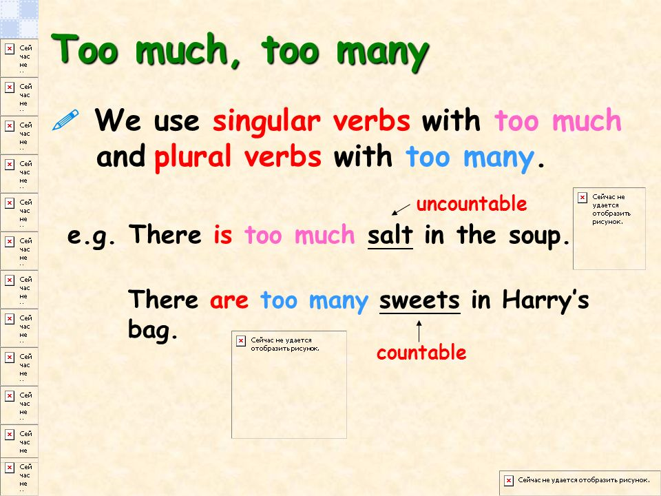 We use singular verbs with too much and plural verbs with too many.